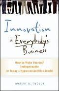 Innovation Is Everybody's Business : How to Make Yourself Indispensable in Today's Hypercomp...