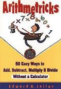Arithmetricks 50 Easy Ways to Add, Subtract, Multiply, and Divide Without a Calculator