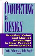 Competing by Design Creating Value and Market Advantage in New Product Development