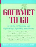 Gourmet to Go A Guide to Opening and Operating a Specialty Food Store