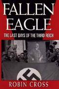 Fallen Eagle: The Last Days of the Third Reich - Robin Cross - Hardcover