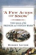 Few Acres of Snow: The Saga of the French and Indian Wars, Vol. 103 - Robert Leckie - Hardcover