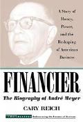 Financier The Biography of Andre Meyer  A Story of Money,Power, and the Reshaping of America...