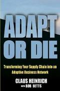 Adapt or Die Transforming Your Supply Chain into an Adaptive Business Network