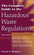 Complete Guide to Hazardous Waste Regulations Rcra, Tsca, Hmta, Osha, and Superfund