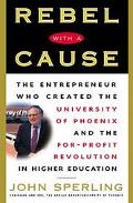 Rebel With a Cause The Entrepreneur Who Created the University of Phoenix and the For-Profit...