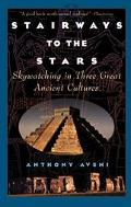 Stairways to the Stars Skywatching in Three Great Ancient Cultures