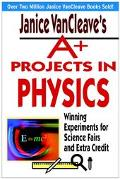 Janice Vancleaves A+ Projects in Physics Winning Experiments for Science Fairs and Extra Credit