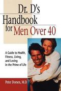 Dr. D's Handbook for Men over 40 A Guide to Health, Fitness, Living, and Loving in the Prime...