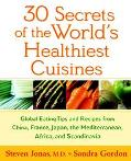 30 Secrets of the World's Healthiest Cuisines Global Eating Tips and Recipes from China, Fra...