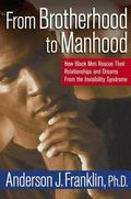 From Brotherhood to Manhood How Black Men Rescue Their Relationships and Dreams from the Inv...