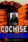 Cochise The Life and Times of the Great Apache Chief