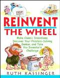 Reinvent the Wheel Make Classic Inventions, Discover Your Problem-Solving Genius, and Take t...