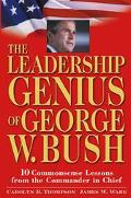 Leadership Genius of George W. Bush 10 Commonsense Lessons from the Commander in Chief