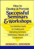 How to Develop and Promote Successful Seminars and Workshops The Definitive Guide to Creatin...
