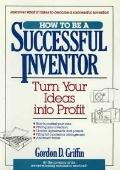 How to Be a Successful Inventor: Turn Your Ideas into Profit - Gordon Griffin - Hardcover
