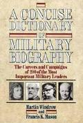 Concise Dictionary of Military Biography The Careers and Campaigns of 200 of the Most Import...