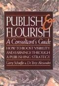 Publish and Flourish! a Consultant's Guide: How to Boost Visibility and Earnings through a P...