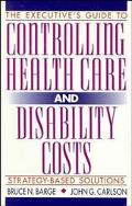 Executive's Guide to Controlling Health Care and Disability Costs Strategy-Based Solutions
