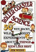 Roller Coaster Science 50 Wet, Wacky, Wild, Dizzy Experiments About Things Kids Like Best