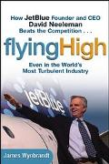 Flying High How Jetblue Founder and Ceo David Neeleman Beats the Competition....Even in the ...