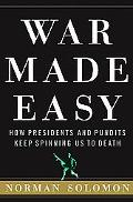 War Made Easy How Presidents and Pundits Keep Spinning Us to Death