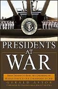 Presidents at War From Truman to Bush, the Gathering of Military Powers to Our Commanders in...