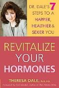 Revitalize Your Hormones Dr. Dale's 7 Steps to a Happier, Healthier, and Sexier You