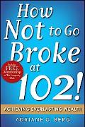 How Not to Go Broke at 102! Achieving Everlasting Wealth