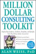 Million Dollar Consulting Toolkit Step-by-Step Guidance, Checklists, Templates And Samples f...