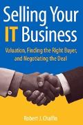 Selling Your It Business Valuation, Finding the Right Buyer, And Negotiating the Deal