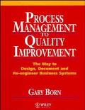 Process Management to Quality Improvement The Way to Design, Document and Re-Engineer Busine...