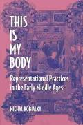 This Is My Body Representational Practices in the Early Middle Ages