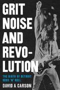 Grit, Noise, And Revolution The Birth Of Detroit Rock 'n' Roll