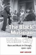 Black Musician and the White City : Race and Music in Chicago, 1900-1967