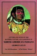 Letters and Notes on the Manners, Customs, and Conditions of the North American Indians; Wri...