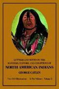 Letters and Notes on the Manners, Customs, and Conditions of the North American Indians Writ...
