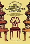 Victorian Cabinet-Maker's Assistant 418 Original Designs With Descriptions and Details of Co...