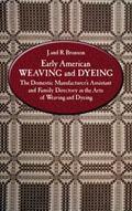 Early American Weaving and Dyeing The Domestic Manufacturer's Assistant and Family Directory...
