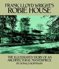 Frank Lloyd Wright's Robie House The Illustrated Story of an Architectural Masterpiece