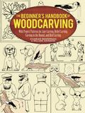 Beginner's Handbook of Woodcarving With Project Patterns for Line Carving, Relief Carving, C...