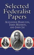 Selected Federalist Papers Alexander Hamilton, James Madison, and John Jay