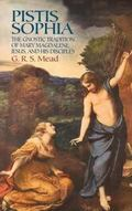 Pistis Sophia The Gnostic Tradition of Mary Magdalene, Jesus, and His Disciples