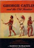 George Catlin and The Old Frontier: A Biography and Picture Gallery of the Dean of Indian Pa...