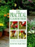 Practical Gardener: The Complete Guide to Creating and Maintaining Every Garden - David Squi...