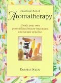Practical Art of Aromatherapy: Create Your Own Personalized Beauty Treatments and Natural Re...