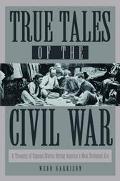 True Tales of the Civil War A Treasury of Unusual Stories During America's Most Turbulent Era
