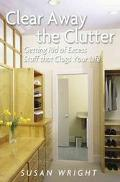 Clear Away the Clutter Getting Rid of Excess Stuff That Clogs Your Life