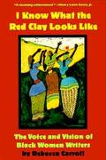 I Know What the Red Clay Looks like: The Voice and Vision of Black American Women Writers - ...