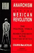 Anarchism and the Mexican Revolution: The Political Trials of Ricardo Flores Magon in the Un...